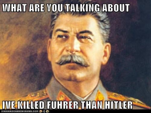 WHAT ARE YOU TALKING ABOUT  IVE KILLED FUHRER THAN HITLER
