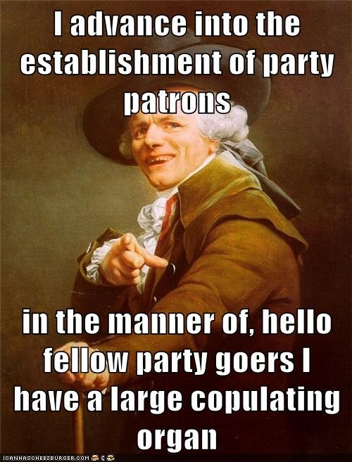 I advance into the establishment of party patrons  in the manner of, hello fellow party goers I have a large copulating organ