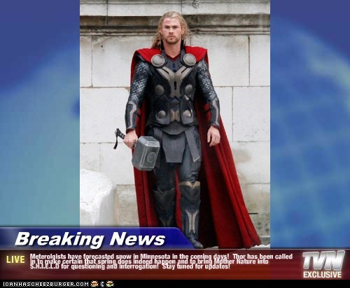 Breaking News - Meterolgists have forecasted snow in Minnesota in the coming days!  Thor has been called in to make certain that spring does indeed happen and to bring Mother Nature into S.H.I.E.L.D for questioning and interrogation!  Stay tuned for updat