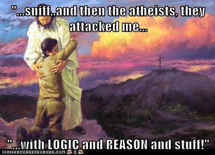 """""""...sniff..and then the atheists, they attacked me...  """"...with LOGIC and REASON and stuff!"""""""
