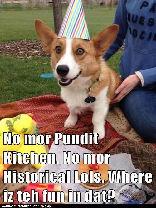No mor Pundit Kitchen. No mor Historical Lols. Where iz teh fun in dat?