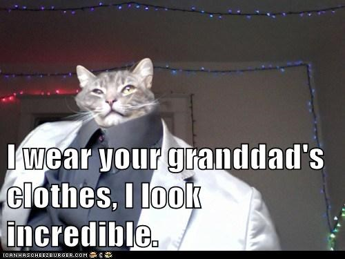 I wear your granddad's clothes, I look incredible.