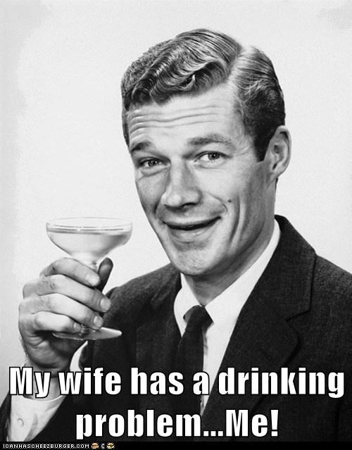 My wife has a drinking problem...Me!
