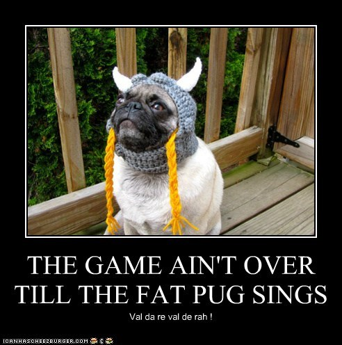 THE GAME AIN'T OVER TILL THE FAT PUG SINGS