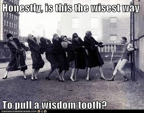Honestly, is this the wisest way  To pull a wisdom tooth?