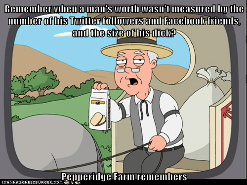 Remember when a man's worth wasn't measured by the number of his Twitter followers and Facebook friends, and the size of his d*ck?  Pepperidge Farm remembers