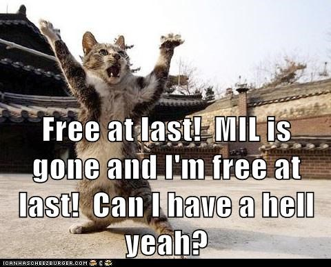 Free at last!  MIL is gone and I'm free at last!  Can I have a hell yeah?