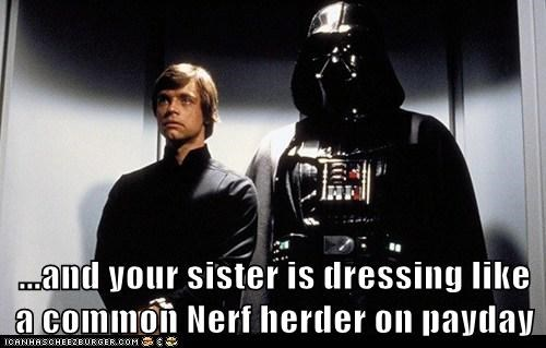 ...and your sister is dressing like a common Nerf herder on payday
