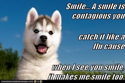 Smile… A smile is contagious you                                              catch it like a flu cause                            when I see you smile,                      it makes me smile too.