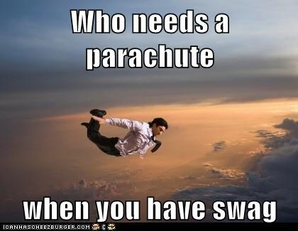 Who needs a parachute  when you have swag