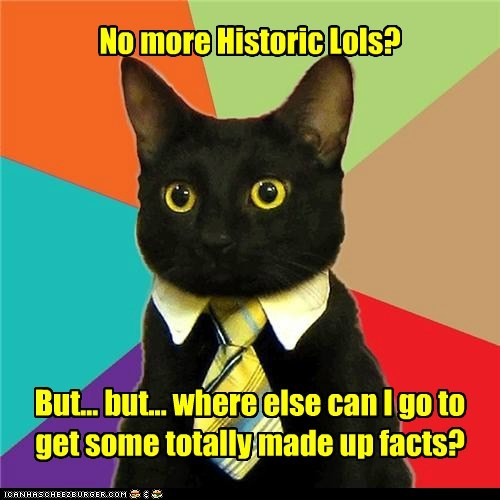 No more Historic Lols?         But... but... where else can I go to get some totally made up facts?