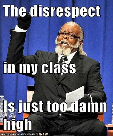 The disrespect  in my class Is just too damn high