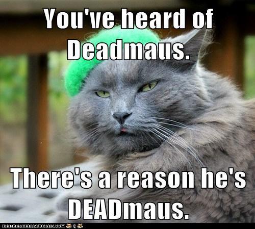 You've heard of Deadmaus.  There's a reason he's DEADmaus.