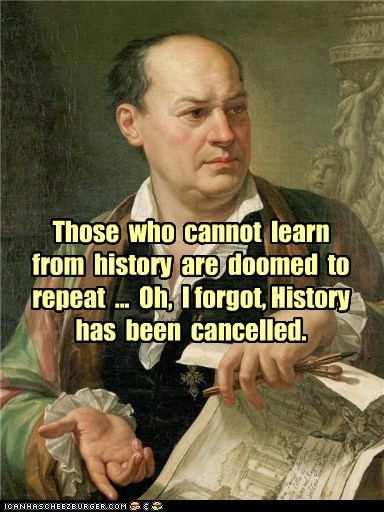 Those  who  cannot  learn  from  history  are  doomed  to  repeat  ...  Oh,  I forgot, History  has  been  cancelled.