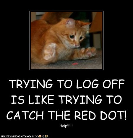 TRYING TO LOG OFF IS LIKE TRYING TO CATCH THE RED DOT!