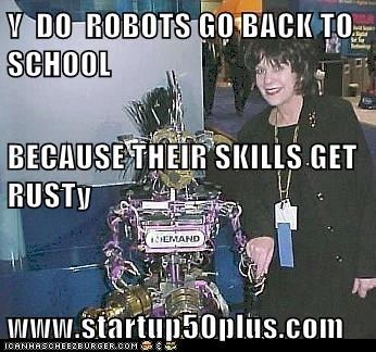 Y  DO  ROBOTS GO BACK TO SCHOOL BECAUSE THEIR SKILLS GET  RUSTy www.startup50plus.com