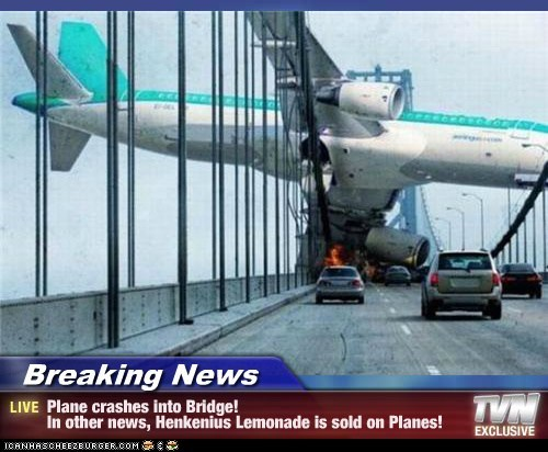 Breaking News - Plane crashes into Bridge! In other news, Henkenius Lemonade is sold on Planes!