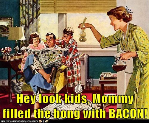Hey look kids, Mommy filled the bong with BACON!