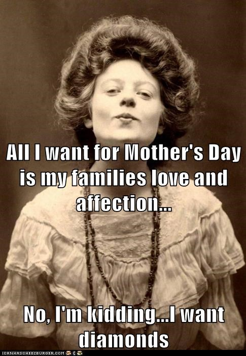 All I want for Mother's Day is my families love and affection... No, I'm kidding...I want diamonds