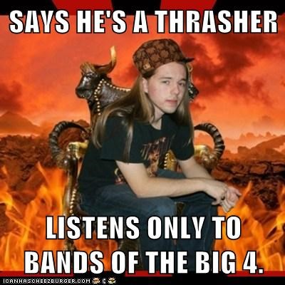 SAYS HE'S A THRASHER  LISTENS ONLY TO BANDS OF THE BIG 4.