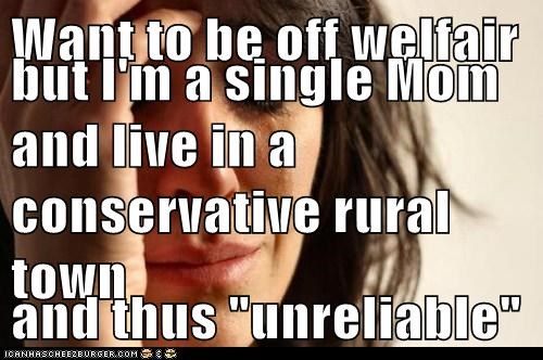 "Want to be off welfair but I'm a single Mom and live in a conservative rural town and thus ""unreliable"""