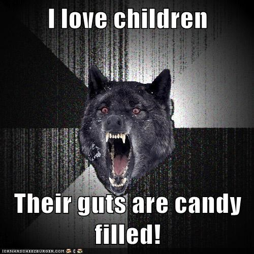 I love children  Their guts are candy filled!