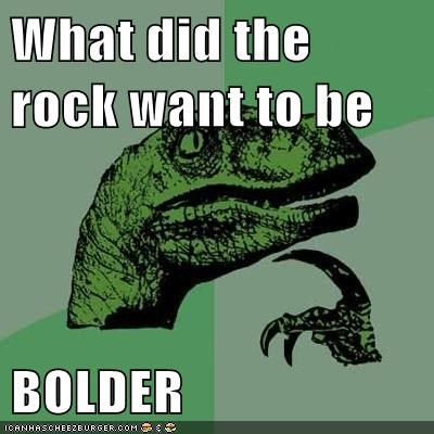 What did the rock want to be  BOLDER