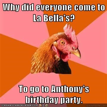 Why did everyone come to La Bella's?  To go to Anthony's birthday party.