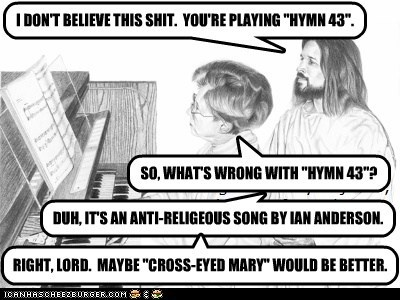 "I DON'T BELIEVE THIS sh*t.  YOU'RE PLAYING ""HYMN 43""."