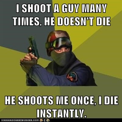 I SHOOT A GUY MANY TIMES, HE DOESN'T DIE  HE SHOOTS ME ONCE, I DIE INSTANTLY.