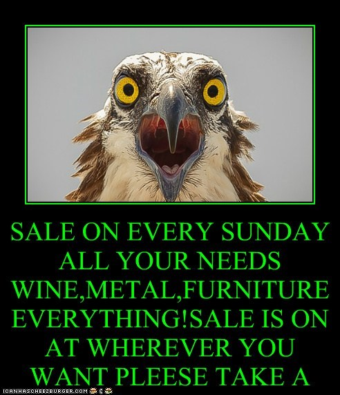 SALE ON EVERY SUNDAY ALL YOUR NEEDS WINE,METAL,FURNITURE EVERYTHING!SALE IS ON AT WHEREVER YOU WANT PLEESE TAKE A NUMBER AND RING WE WILL GET BYOU WHATEVER YOU WANT