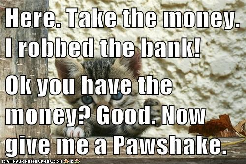 Here. Take the money. I robbed the bank!  Ok you have the money? Good. Now give me a Pawshake.