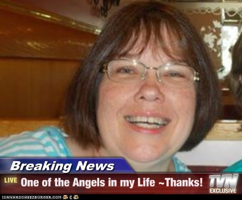 Breaking News - One of the Angels in my Life ~Thanks!