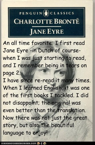 An all time favorite: I first read Jane Eyre -in Dutch of course- when I was just starting to read, and I remember being in tears on page 2.  I have since re-read it many times. When I learned English, it was one of the first books I tackled. I did not di