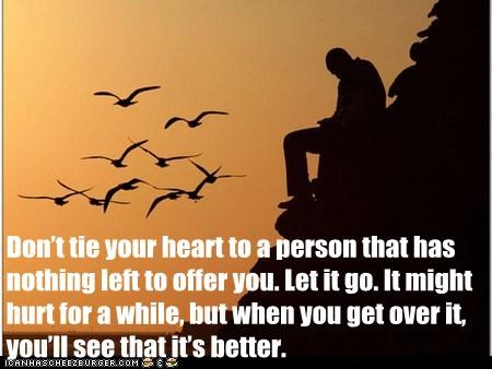 Don't tie your heart to a person that has nothing left to offer you. Let it go. It might hurt for a while, but when you get over it, you'll see that it's better.