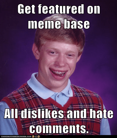 Get featured on meme base  All dislikes and hate comments.