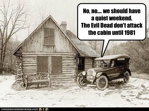 No, no.... we should have a quiet weekend. The Evil Dead don't attack the cabin until 1981