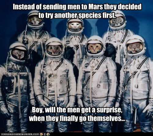 Instead of sending men to Mars they decided to try another species first.            Boy, will the men get a surprise,  when they finally go themselves...