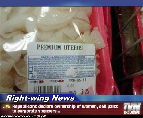 Right-wing News - Republicans declare ownership of women, sell parts to corporate sponsors...