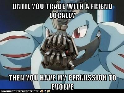 UNTIL YOU TRADE WITH A FRIEND LOCALLY  THEN YOU HAVE MY PERMISSION TO EVOLVE