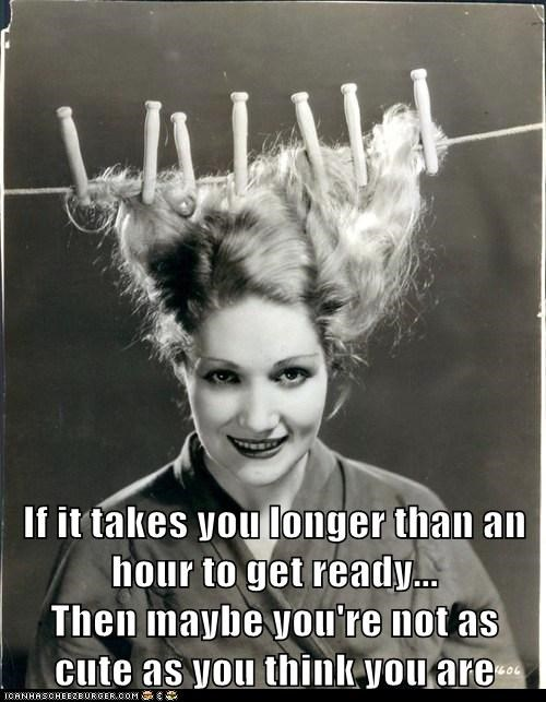 If it takes you longer than an hour to get ready...                 Then maybe you're not as cute as you think you are