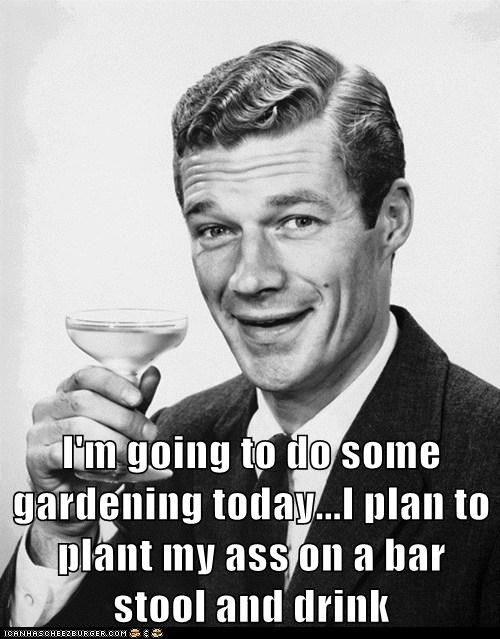 I'm going to do some gardening today...I plan to plant my ass on a bar stool and drink