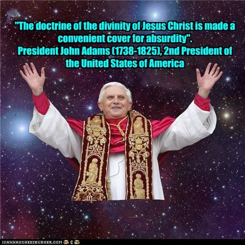 """The doctrine of the divinity of Jesus Christ is made a convenient cover for absurdity"". President John Adams (1738-1825), 2nd President of the United States of America"