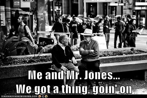 Me and Mr. Jones...                     We got a thing, goin' on