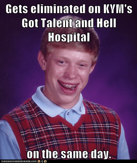 Gets eliminated on KYM's Got Talent and Hell Hospital  on the same day.