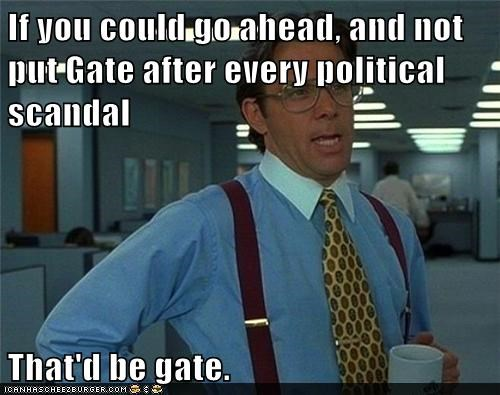 If you could go ahead, and not put Gate after every political scandal  That'd be gate.