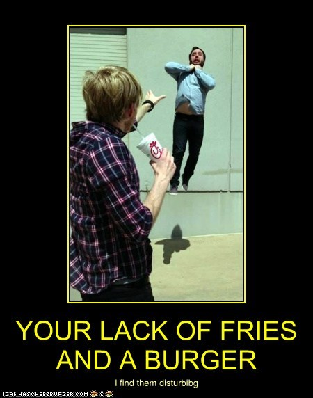 YOUR LACK OF FRIES AND A BURGER