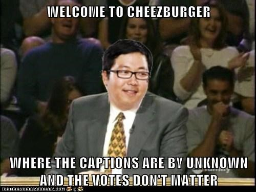 WELCOME TO CHEEZBURGER  WHERE THE CAPTIONS ARE BY UNKNOWN AND THE VOTES DON'T MATTER