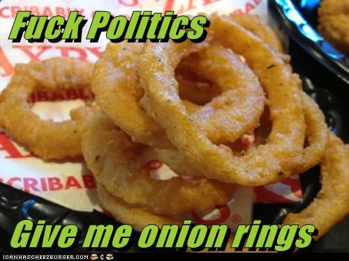 f*ck Politics  Give me onion rings