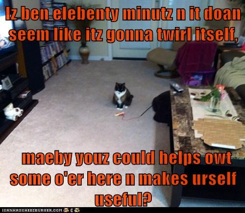 Iz ben elebenty minutz n it doan seem like itz gonna twirl itself,    maeby youz could helps owt some o'er here n makes urself useful?